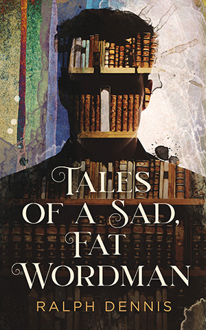 Tales of a Sad, Fat Wordman by Ralph Dennis