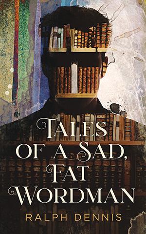 Tales of a Sad, Fat Wordman by Ralph Dennis