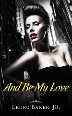 AND BE MY LOVE by Ledru Baker Jr.